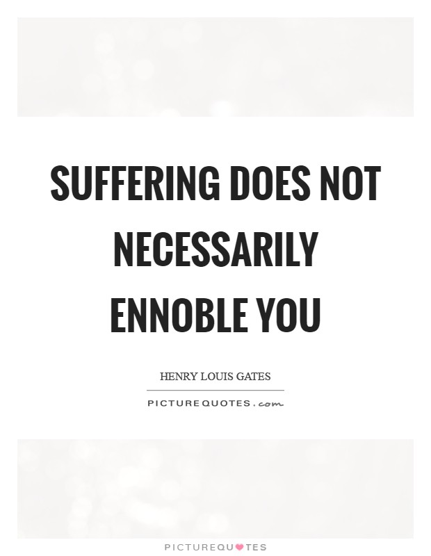 Suffering does not necessarily ennoble you Picture Quote #1