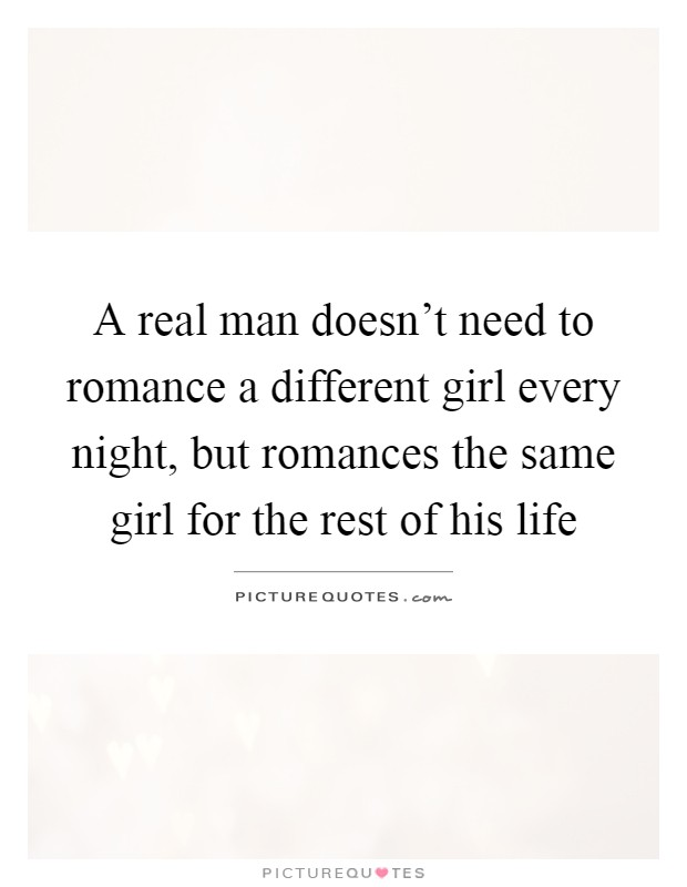 A real man doesn't need to romance a different girl every night, but romances the same girl for the rest of his life Picture Quote #1