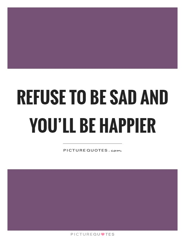 Refuse to be sad and you'll be happier Picture Quote #1