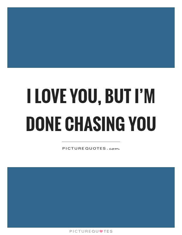 I love you, but I\'m done chasing you | Picture Quotes