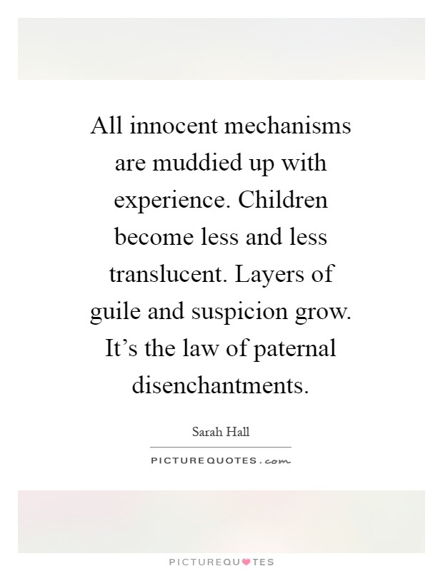 All innocent mechanisms are muddied up with experience. Children become less and less translucent. Layers of guile and suspicion grow. It's the law of paternal disenchantments Picture Quote #1