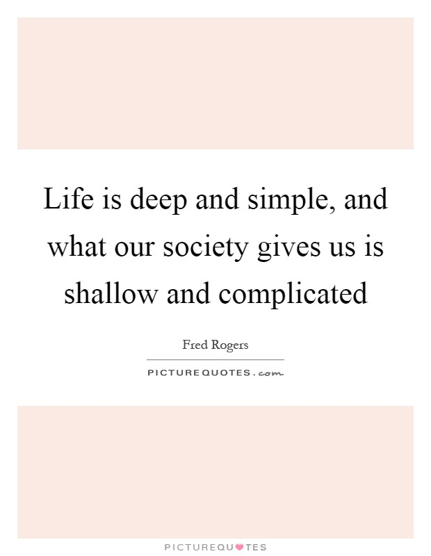 Life is deep and simple, and what our society gives us is shallow and complicated Picture Quote #1