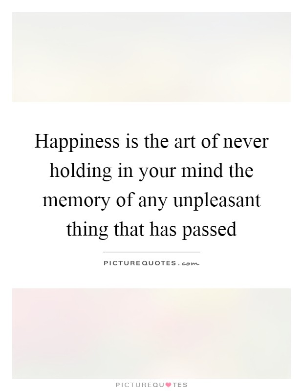 Happiness is the art of never holding in your mind the memory of any unpleasant thing that has passed Picture Quote #1