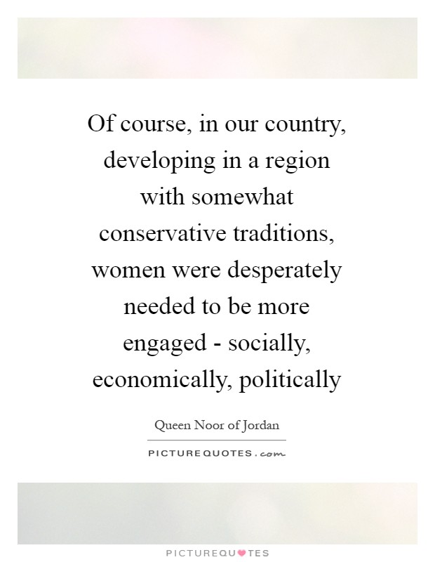 Of course, in our country, developing in a region with somewhat conservative traditions, women were desperately needed to be more engaged - socially, economically, politically Picture Quote #1