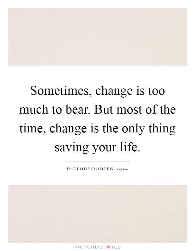 Sometimes, change is too much to bear. But most of the time, change is the only thing saving your life Picture Quote #1