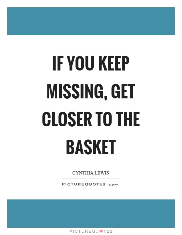 If you keep missing, get closer to the basket Picture Quote #1