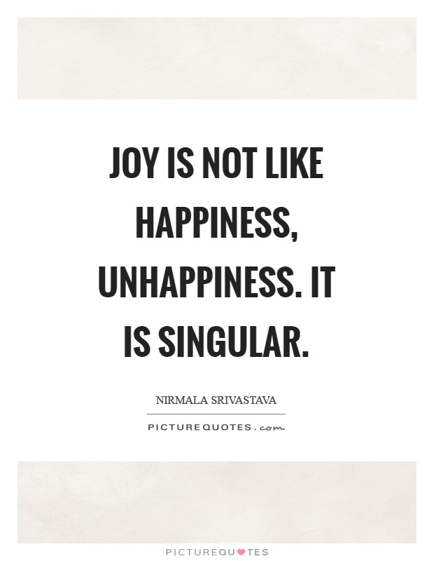Joy is not like happiness, unhappiness. It is singular Picture Quote #1