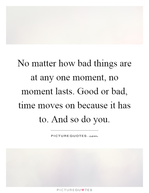 No matter how bad things are at any one moment, no moment lasts. Good or bad, time moves on because it has to. And so do you Picture Quote #1