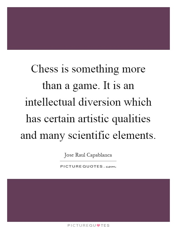 Chess is something more than a game. It is an intellectual diversion which has certain artistic qualities and many scientific elements Picture Quote #1