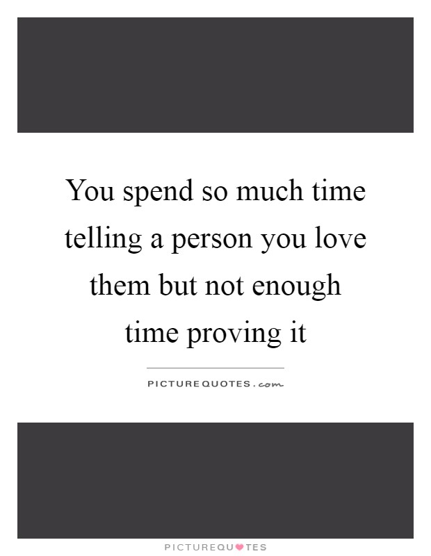 You spend so much time telling a person you love them but not enough time proving it Picture Quote #1