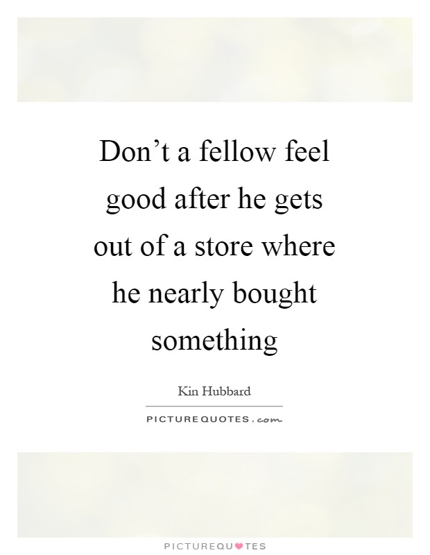 Don't a fellow feel good after he gets out of a store where he nearly bought something Picture Quote #1