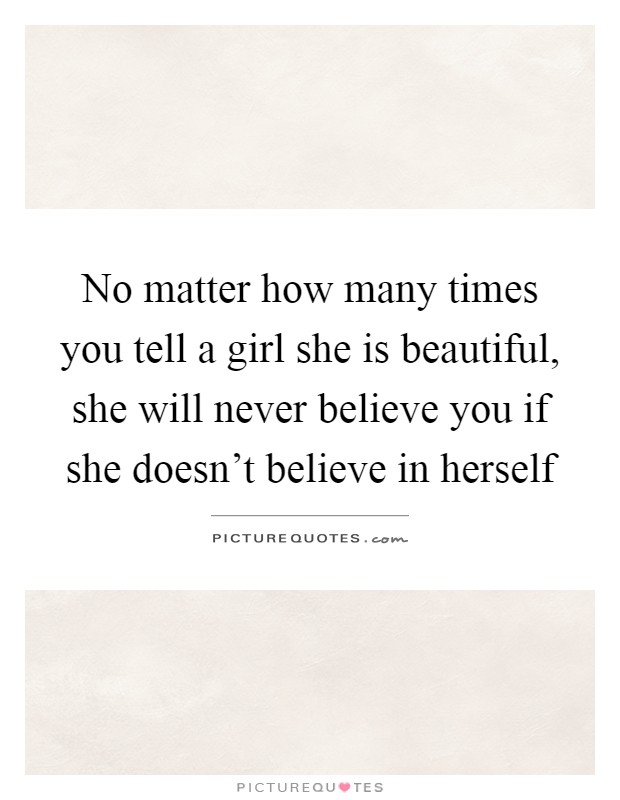 No matter how many times you tell a girl she is beautiful, she will never believe you if she doesn't believe in herself Picture Quote #1
