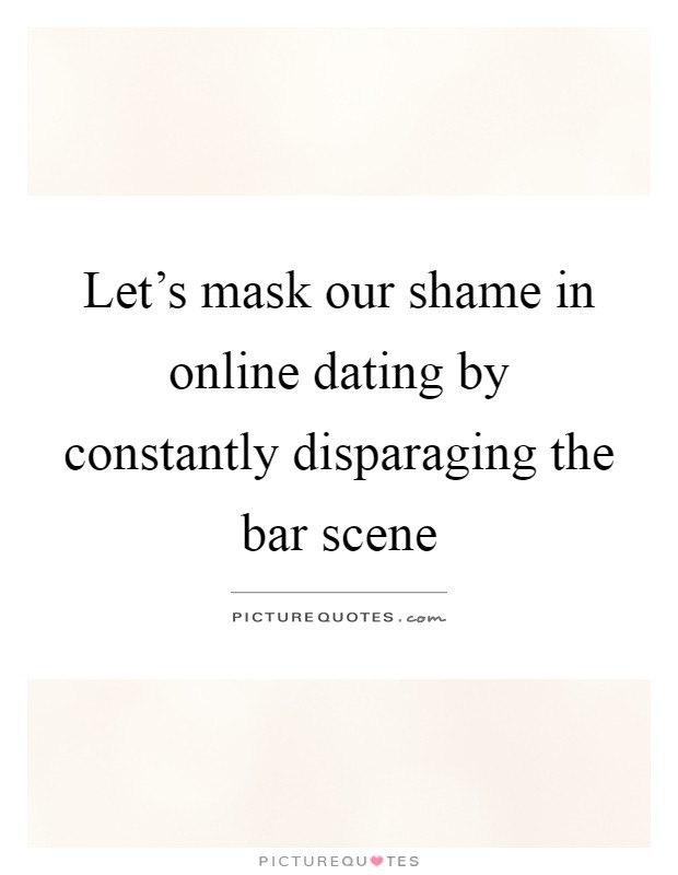Letu0027s Mask Our Shame In Online Dating By Constantly Disparaging The Bar  Scene Picture Quote #
