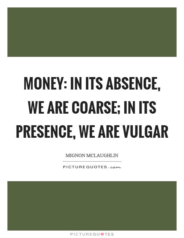 Money: in its absence, we are coarse; in its presence, we are vulgar Picture Quote #1