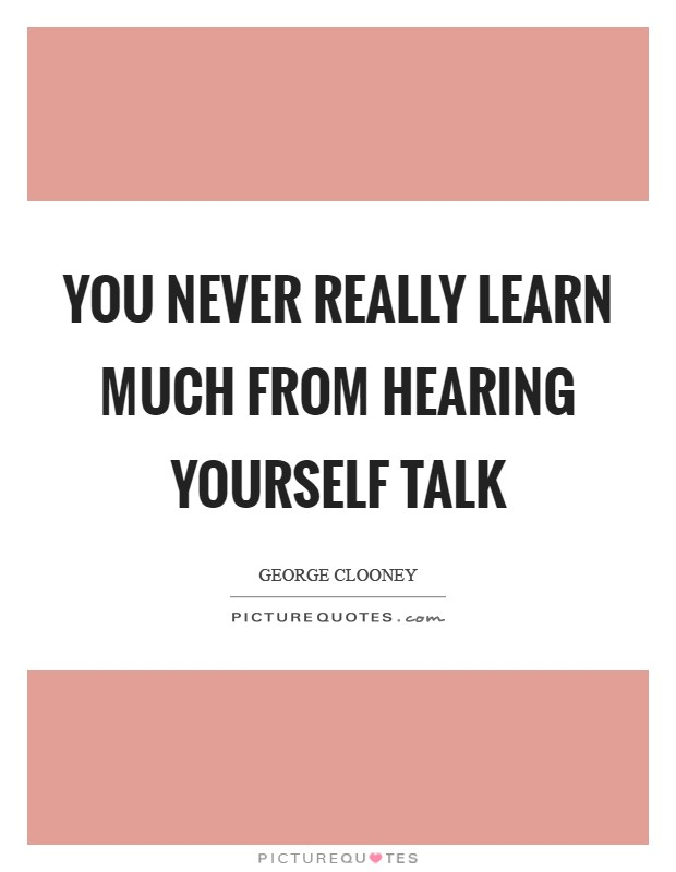 You never really learn much from hearing yourself talk Picture Quote #1