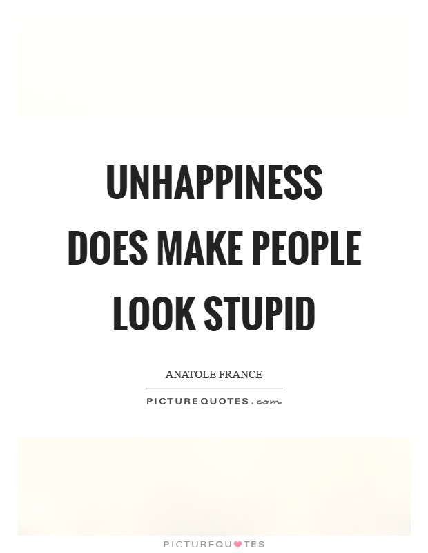 Unhappiness does make people look stupid Picture Quote #1