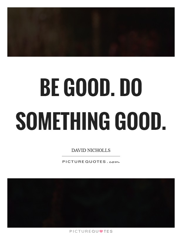 Be good. Do something good Picture Quote #1