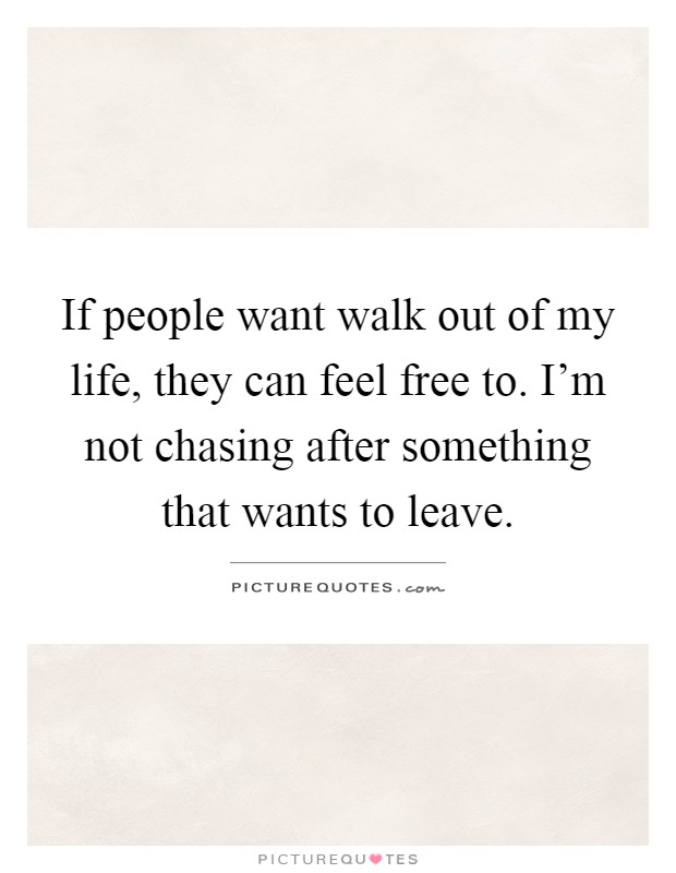 If people want walk out of my life, they can feel free to. I'm not chasing after something that wants to leave Picture Quote #1