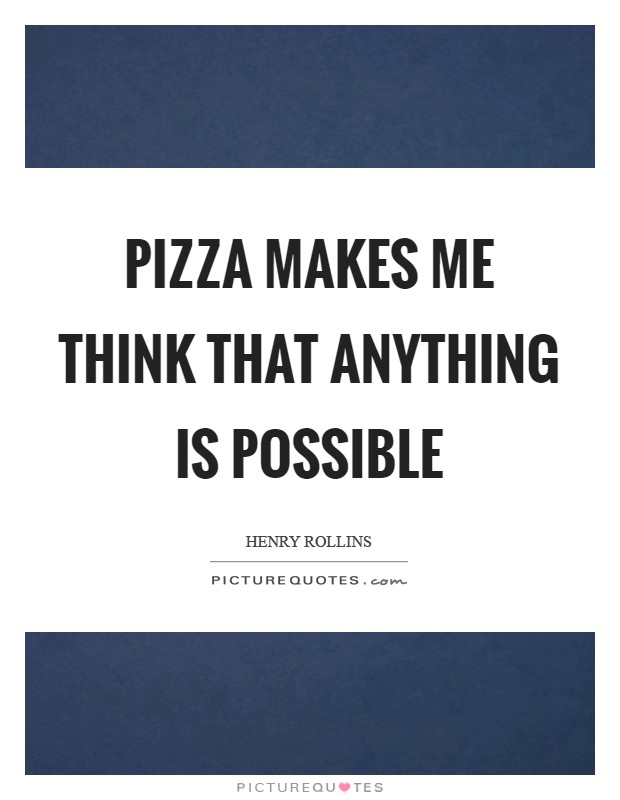Pizza makes me think that anything is possible Picture Quote #1
