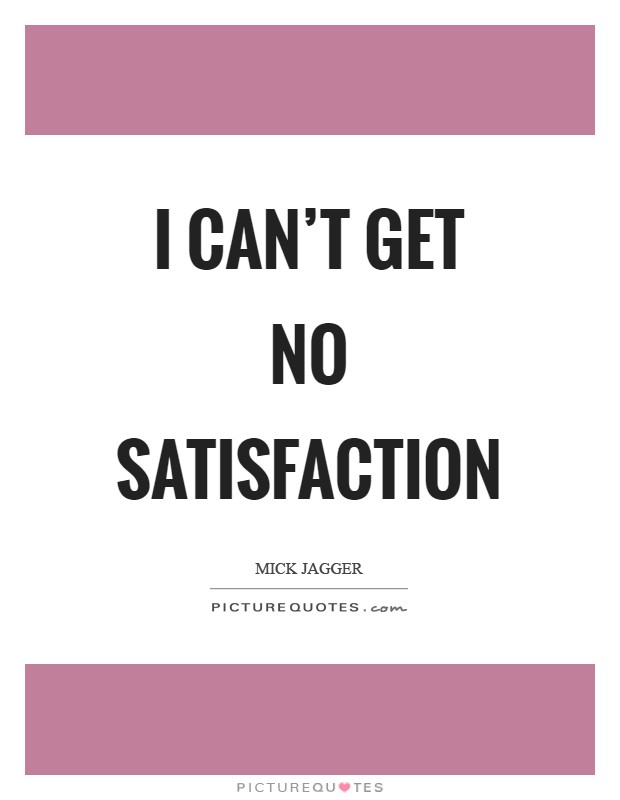I can't get no satisfaction Picture Quote #1
