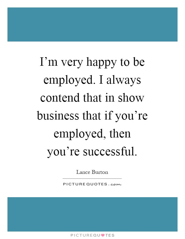 I'm very happy to be employed. I always contend that in show business that if you're employed, then you're successful Picture Quote #1