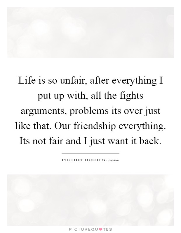 Life is so unfair, after everything I put up with, all the ...