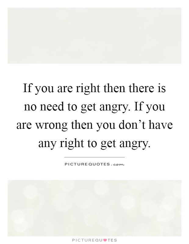 If you are right then there is no need to get angry. If you are wrong then you don't have any right to get angry Picture Quote #1