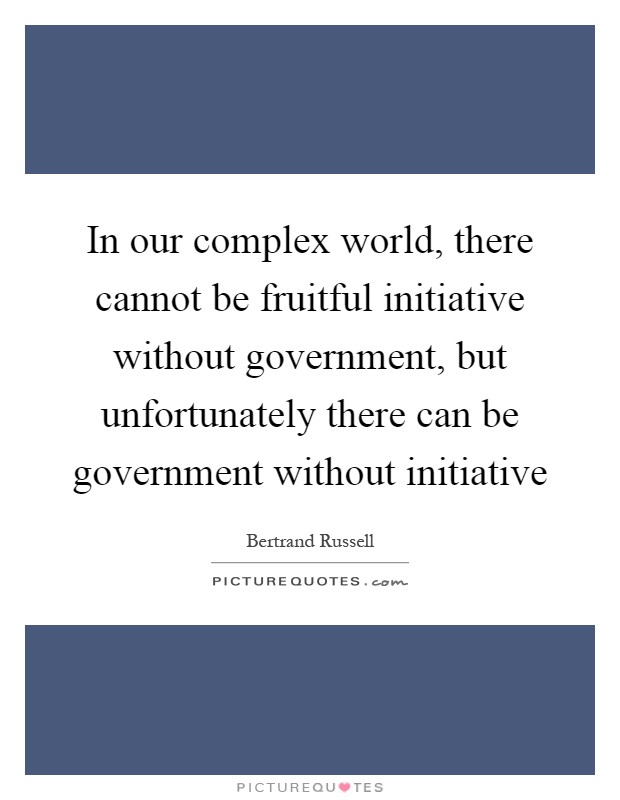 In our complex world, there cannot be fruitful initiative without government, but unfortunately there can be government without initiative Picture Quote #1