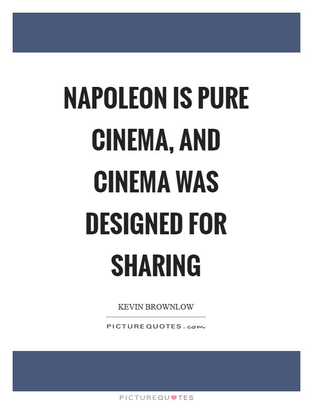 Napoleon is pure cinema, and cinema was designed for sharing Picture Quote #1