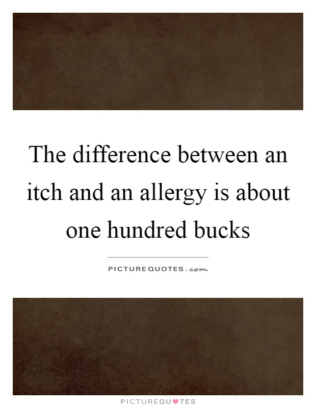 The difference between an itch and an allergy is about one hundred bucks Picture Quote #1