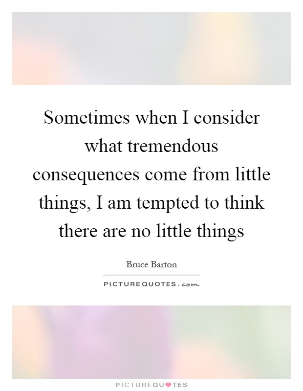 Sometimes when I consider what tremendous consequences come from little things, I am tempted to think there are no little things Picture Quote #1