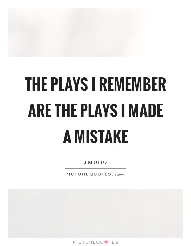 The plays I remember are the plays I made a mistake Picture Quote #1