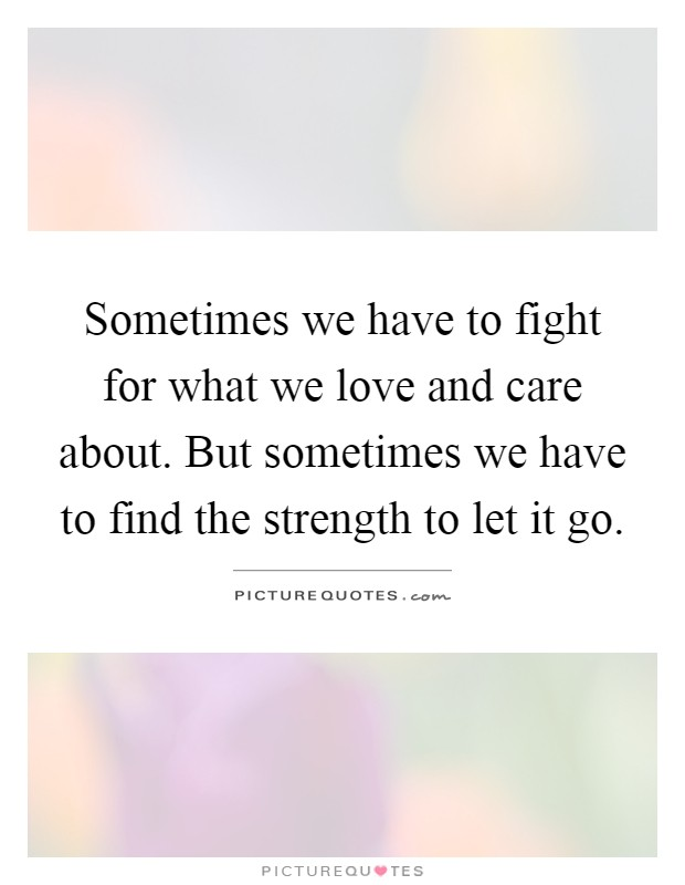 Sometimes we have to fight for what we love and care about. But sometimes we have to find the strength to let it go Picture Quote #1