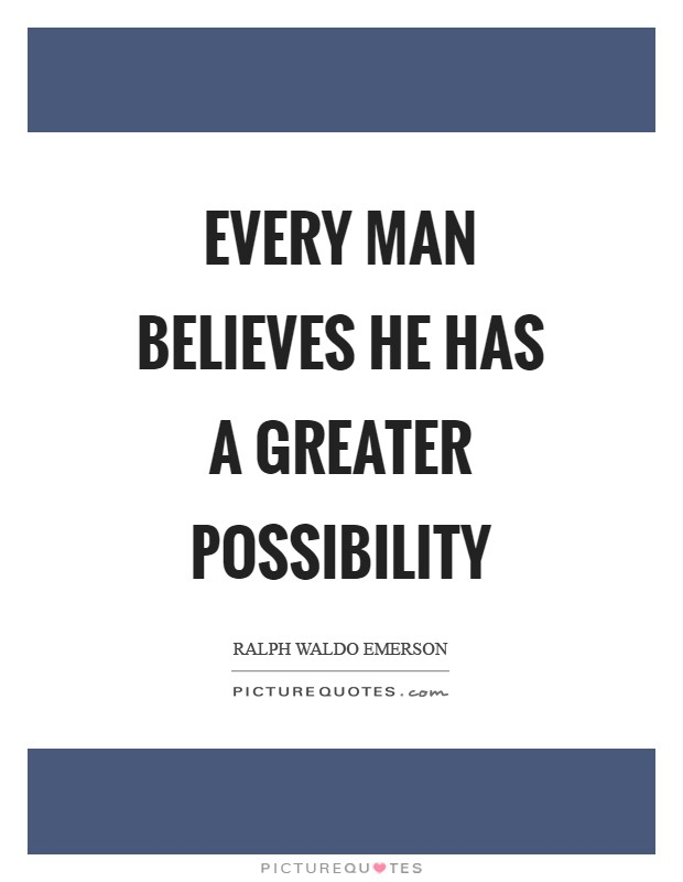 Every man believes he has a greater possibility Picture Quote #1