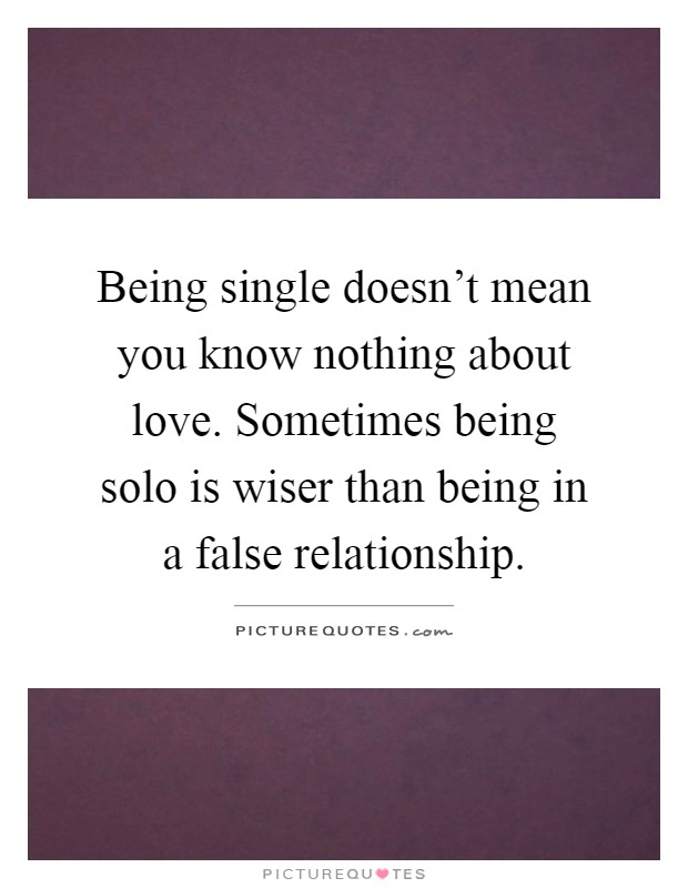 Being single doesn't mean you know nothing about love. Sometimes being solo is wiser than being in a false relationship Picture Quote #1