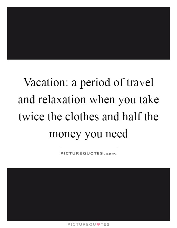 Vacation: a period of travel and relaxation when you take twice the clothes and half the money you need Picture Quote #1