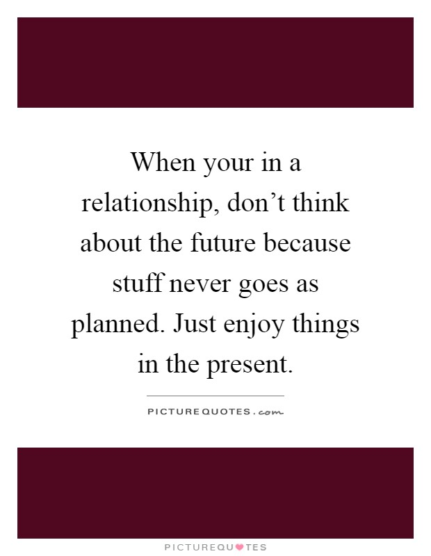 When your in a relationship, don't think about the future because stuff never goes as planned. Just enjoy things in the present Picture Quote #1