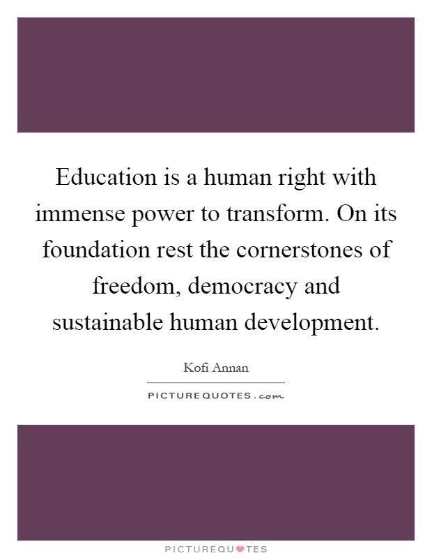 Education is a human right with immense power to transform. On its foundation rest the cornerstones of freedom, democracy and sustainable human development Picture Quote #1