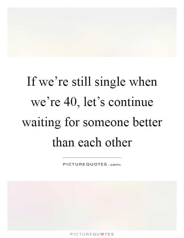 If we're still single when we're 40, let's continue waiting for someone better than each other Picture Quote #1