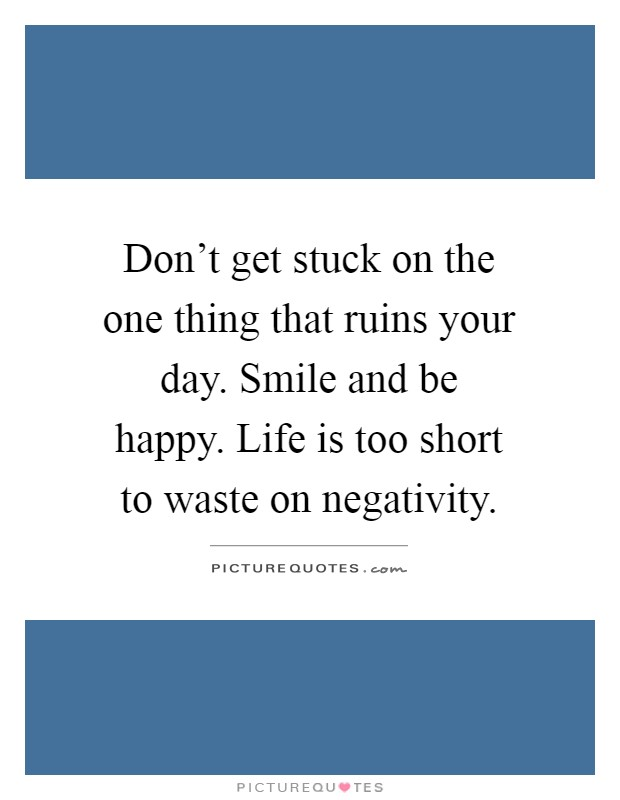 Don't get stuck on the one thing that ruins your day. Smile and be happy. Life is too short to waste on negativity Picture Quote #1