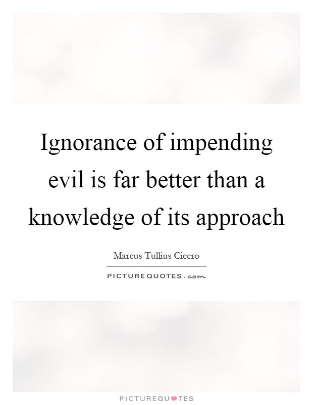 Ignorance of impending evil is far better than a knowledge of its approach Picture Quote #1