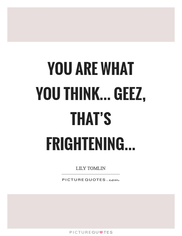 You are what you think... geez, that's frightening Picture Quote #1