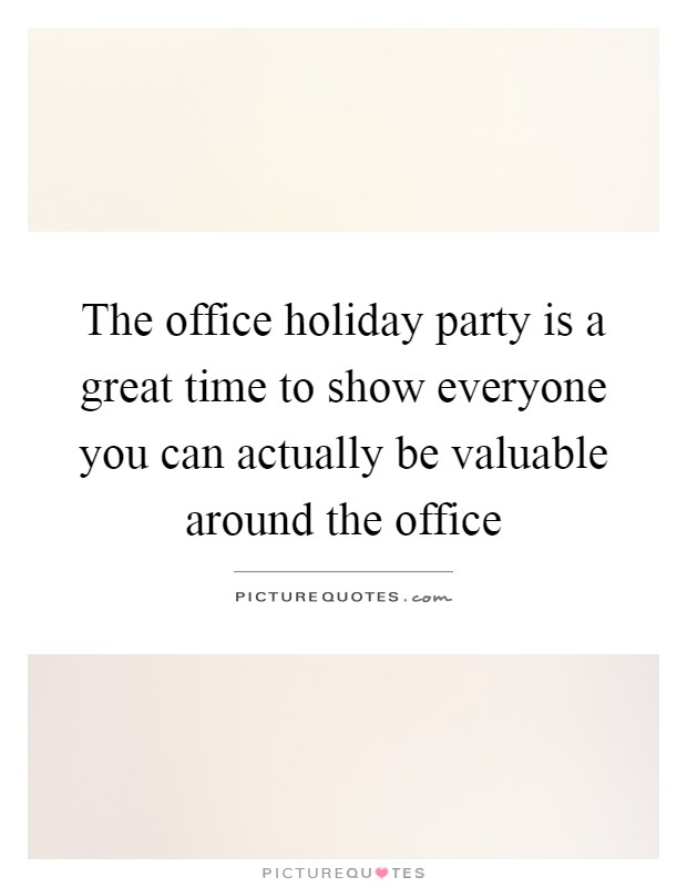 The office holiday party is a great time to show everyone you can actually be valuable around the office Picture Quote #1