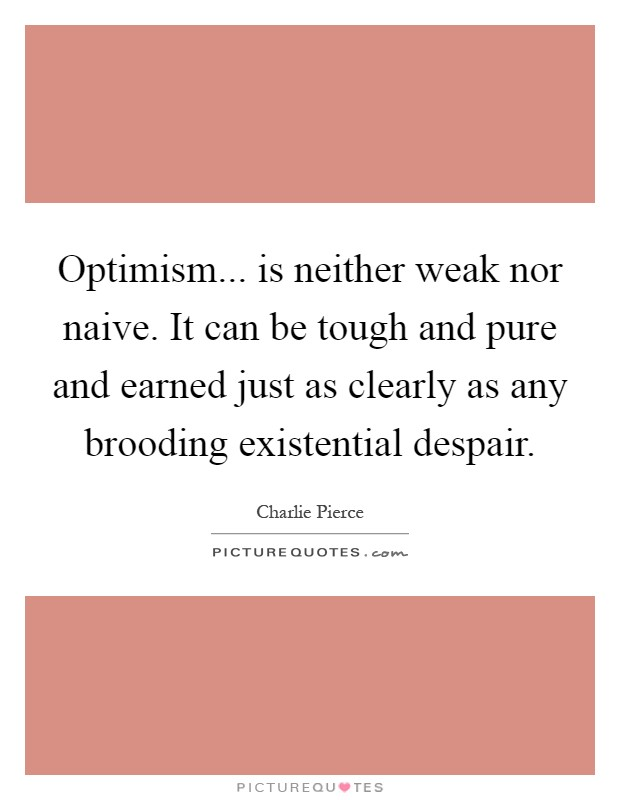 Optimism... is neither weak nor naive. It can be tough and pure and earned just as clearly as any brooding existential despair Picture Quote #1