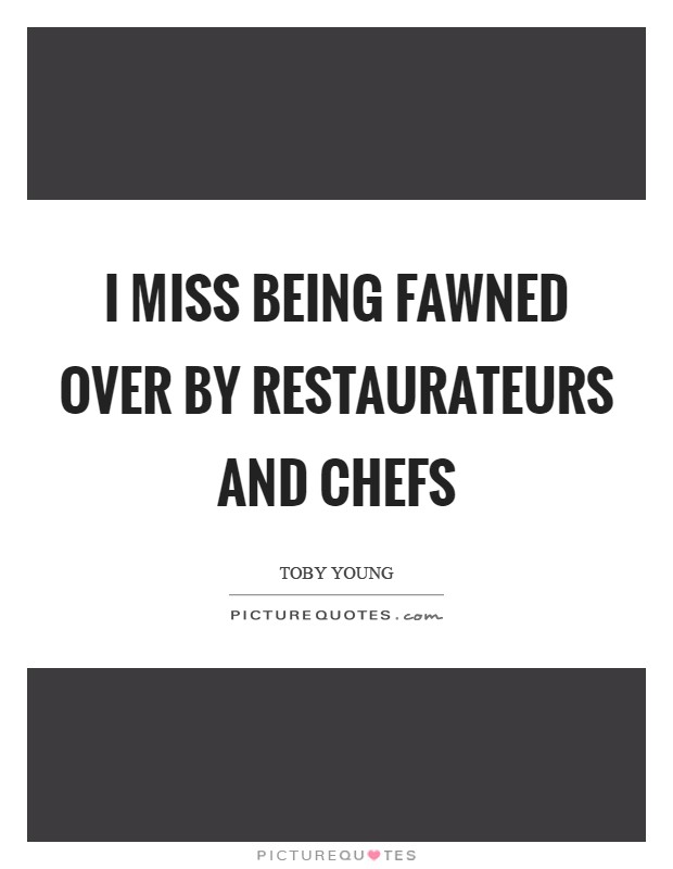 I miss being fawned over by restaurateurs and chefs Picture Quote #1