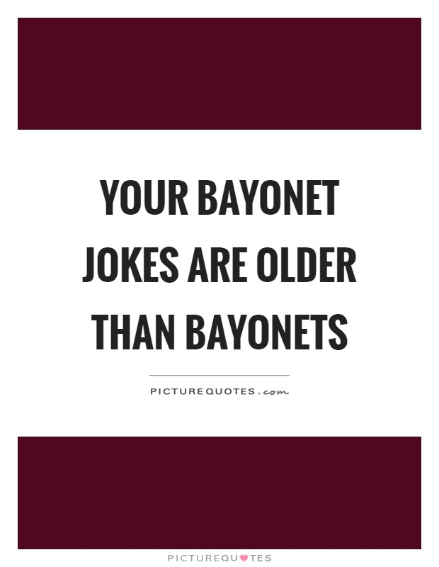 Your bayonet jokes are older than bayonets Picture Quote #1
