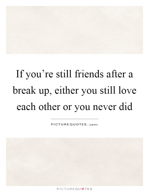 If you're still friends after a break up, either you still love each other or you never did Picture Quote #1