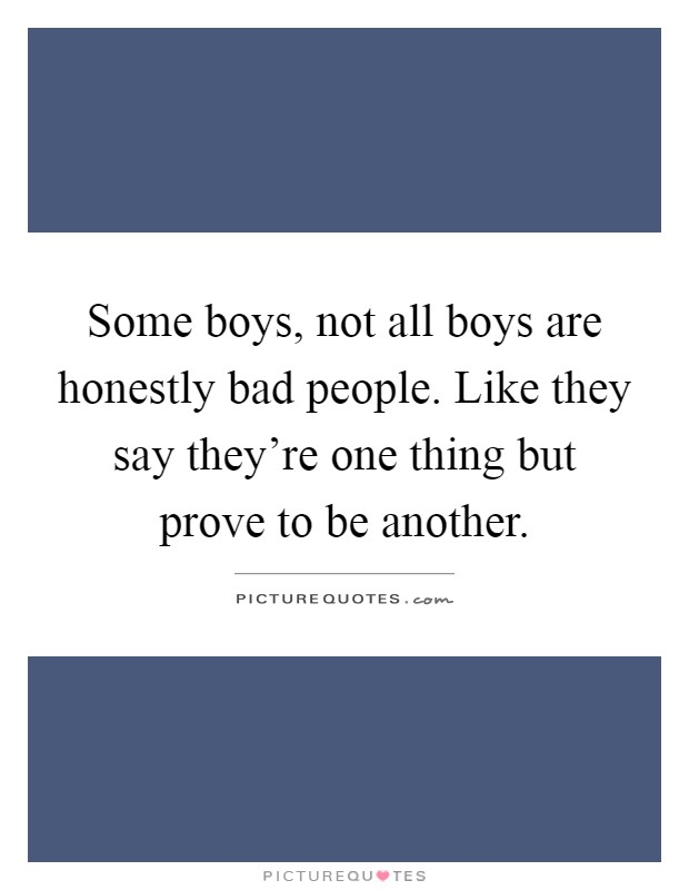 Some boys, not all boys are honestly bad people. Like they say they're one thing but prove to be another Picture Quote #1