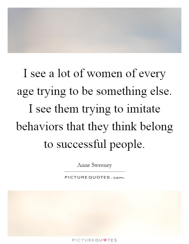 I see a lot of women of every age trying to be something else. I see them trying to imitate behaviors that they think belong to successful people Picture Quote #1