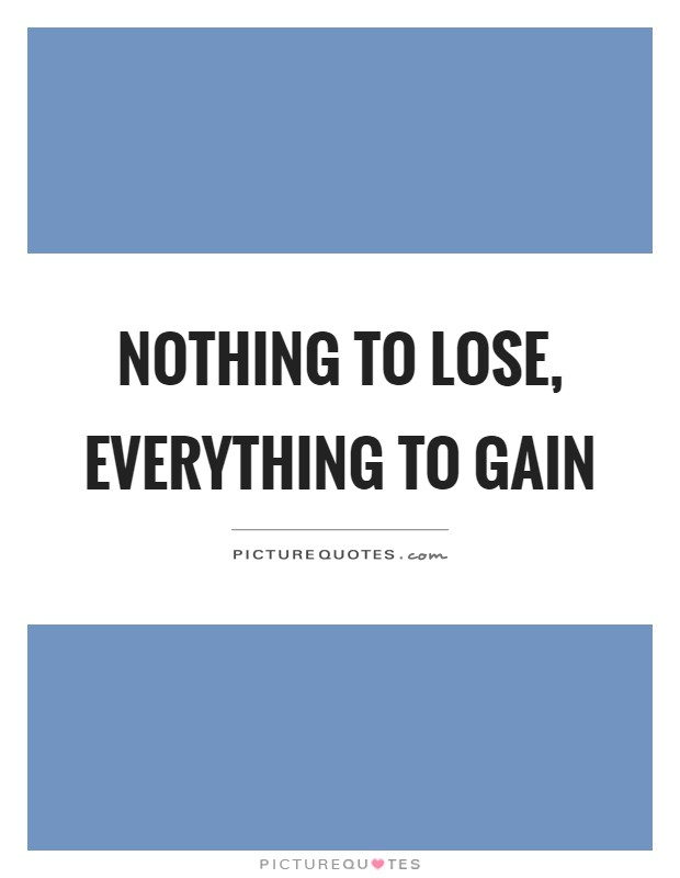 Nothing To Lose Everything To Gain Picture Quotes